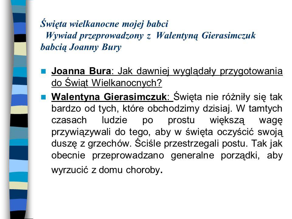 Święta wielkanocne mojej babci Wywiad przeprowadzony z Walentyną Gierasimczuk babcią Joanny Bury Joanna Bura: Jak dawniej wyglądały przygotowania do Ś