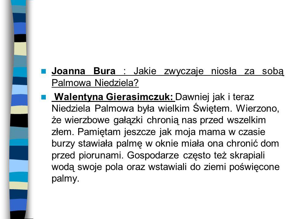 Joanna Bura : Jakie zwyczaje niosła za sobą Palmowa Niedziela? Walentyna Gierasimczuk: Dawniej jak i teraz Niedziela Palmowa była wielkim Świętem. Wie