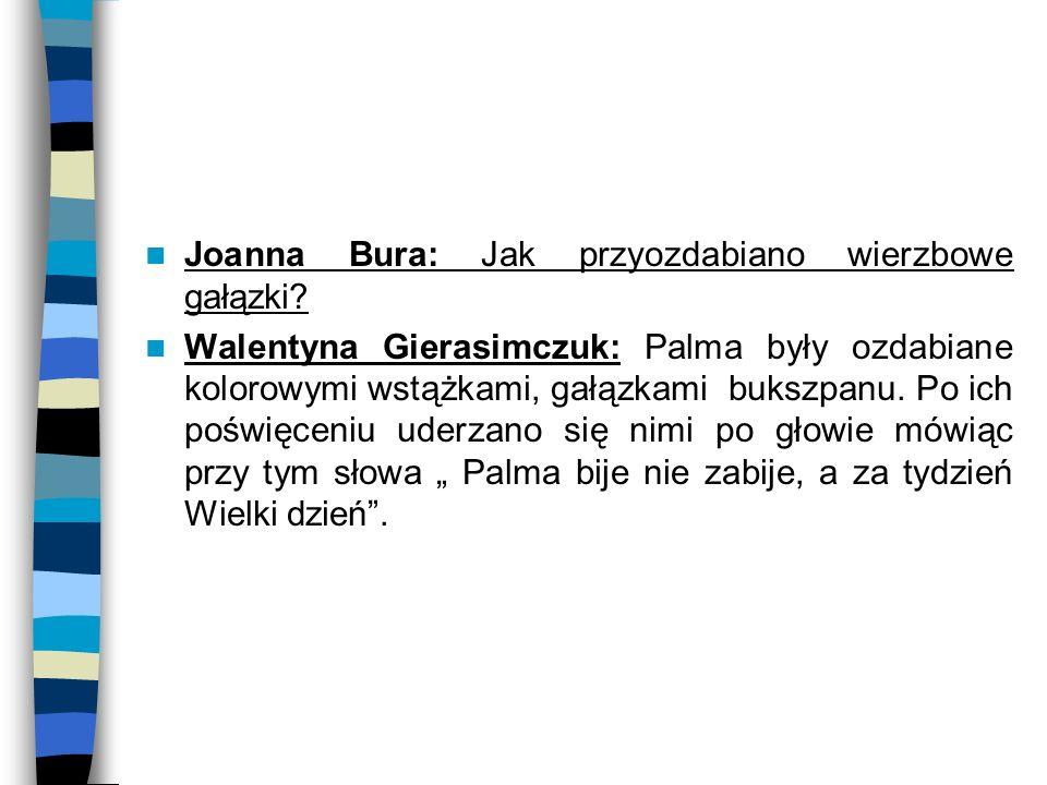 Joanna Bura: Jak przyozdabiano wierzbowe gałązki? Walentyna Gierasimczuk: Palma były ozdabiane kolorowymi wstążkami, gałązkami bukszpanu. Po ich poświ