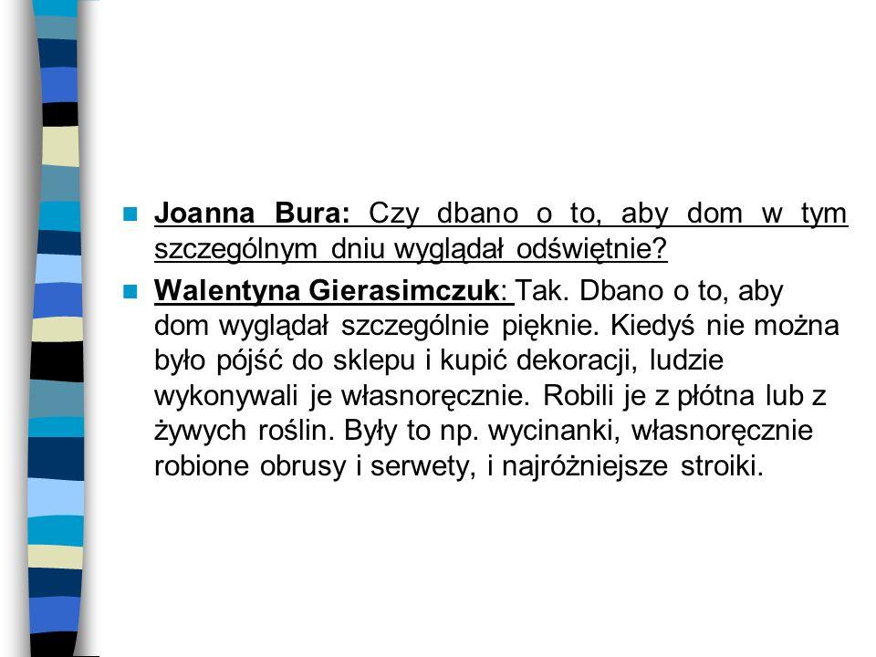 Joanna Bura: Czy dbano o to, aby dom w tym szczególnym dniu wyglądał odświętnie? Walentyna Gierasimczuk: Tak. Dbano o to, aby dom wyglądał szczególnie