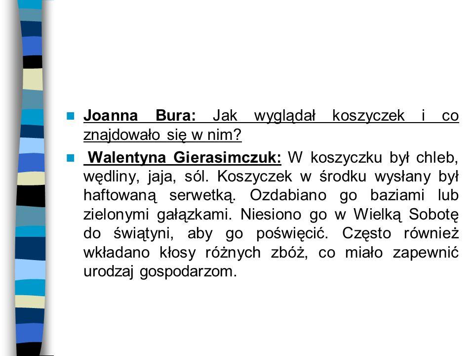 Joanna Bura: Jak wyglądał koszyczek i co znajdowało się w nim? Walentyna Gierasimczuk: W koszyczku był chleb, wędliny, jaja, sól. Koszyczek w środku w