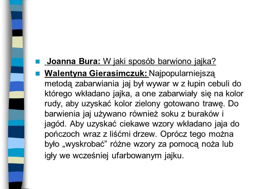 Joanna Bura: W jaki sposób barwiono jajka? Walentyna Gierasimczuk: Najpopularniejszą metodą zabarwiania jaj był wywar w z łupin cebuli do którego wkła