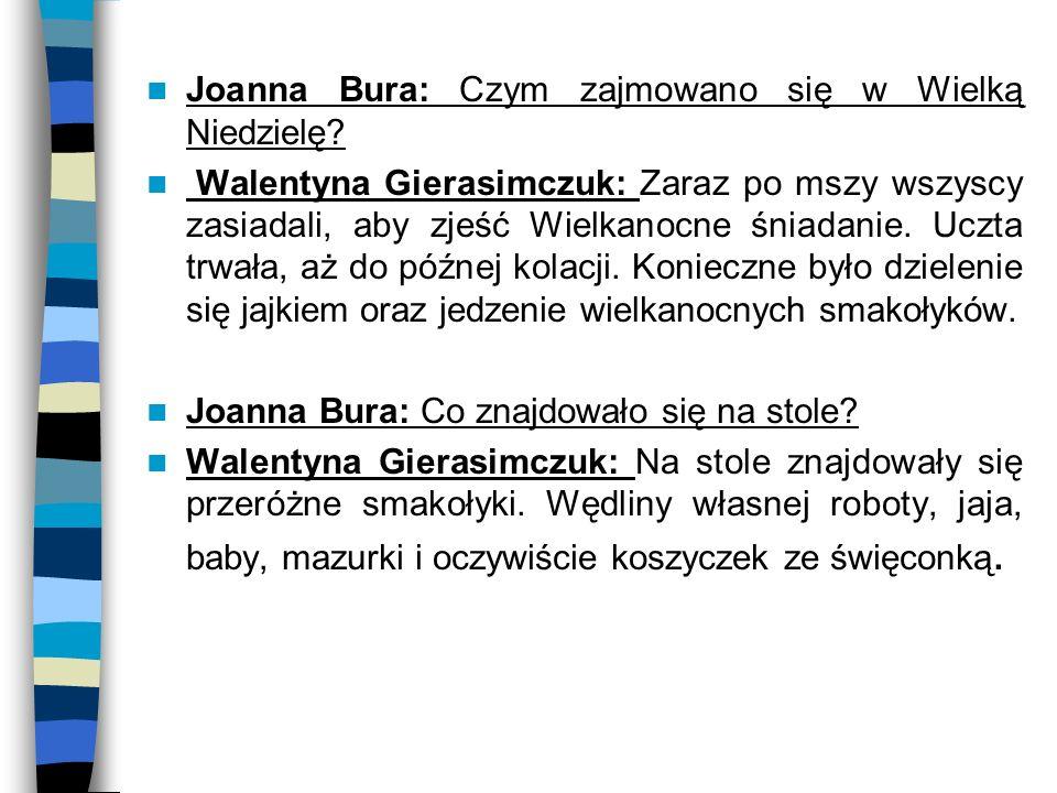 Joanna Bura: Czym zajmowano się w Wielką Niedzielę? Walentyna Gierasimczuk: Zaraz po mszy wszyscy zasiadali, aby zjeść Wielkanocne śniadanie. Uczta tr