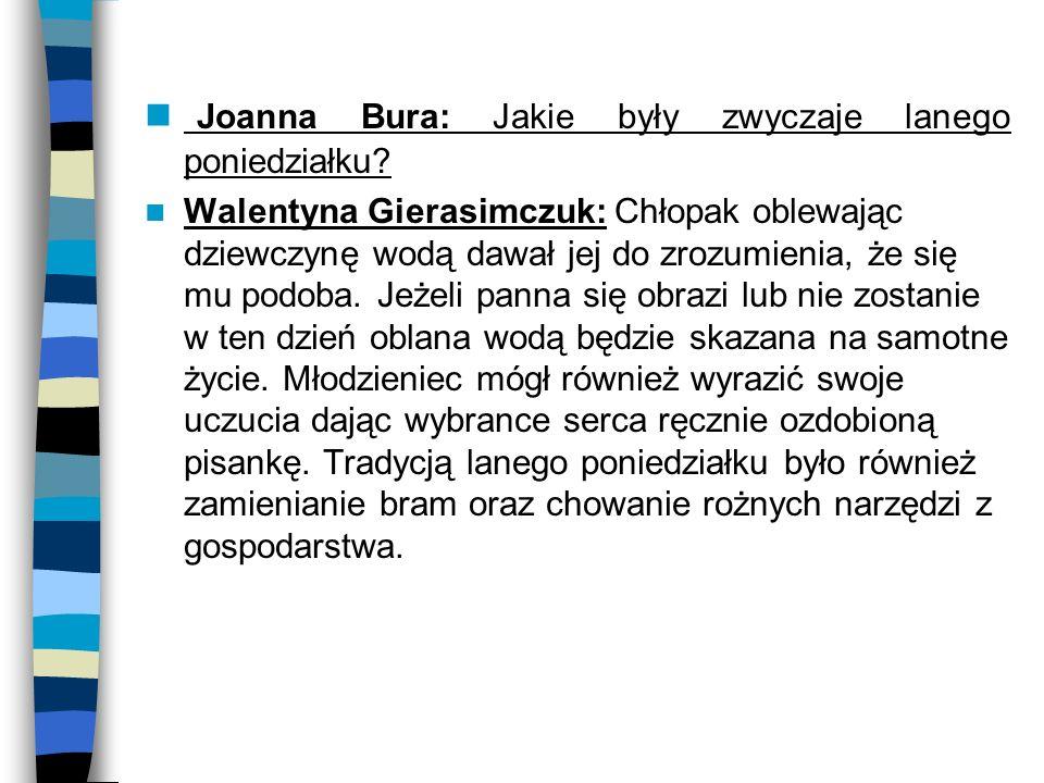 Joanna Bura: Jakie były zwyczaje lanego poniedziałku? Walentyna Gierasimczuk: Chłopak oblewając dziewczynę wodą dawał jej do zrozumienia, że się mu po