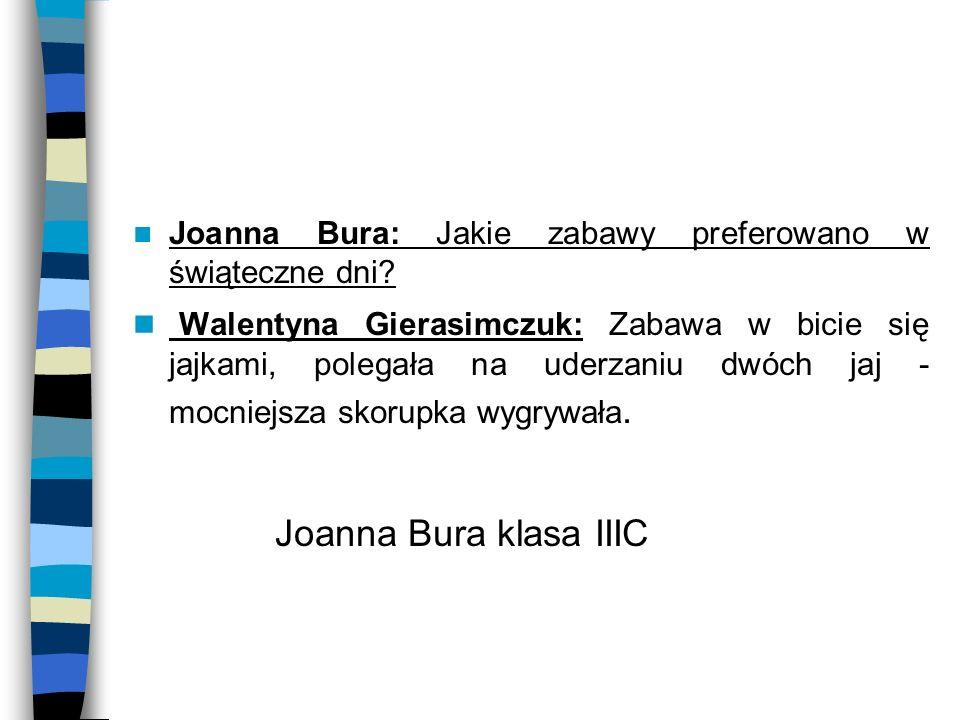 Joanna Bura: Jakie zabawy preferowano w świąteczne dni? Walentyna Gierasimczuk: Zabawa w bicie się jajkami, polegała na uderzaniu dwóch jaj - mocniejs