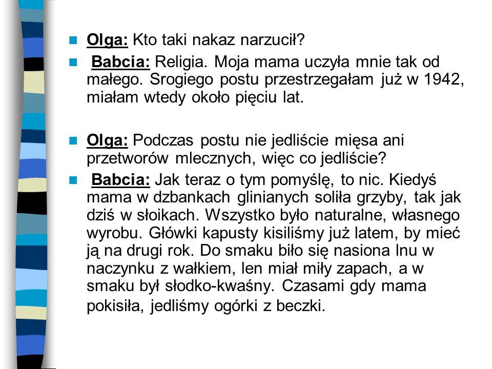 Olga: Kto taki nakaz narzucił? Babcia: Religia. Moja mama uczyła mnie tak od małego. Srogiego postu przestrzegałam już w 1942, miałam wtedy około pięc