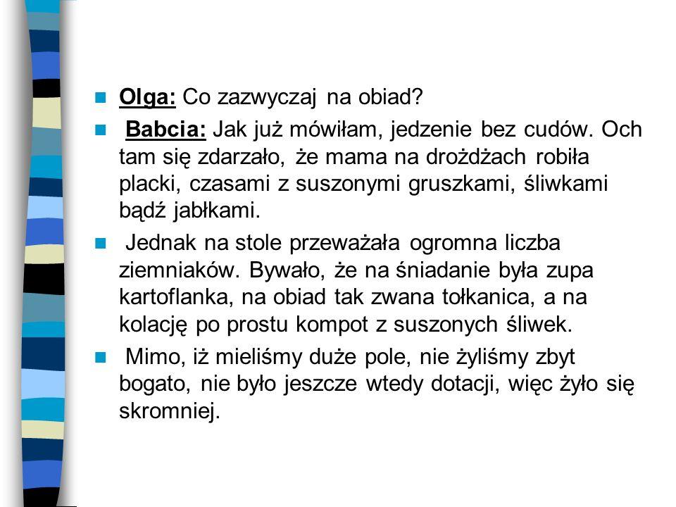 Olga: Co zazwyczaj na obiad? Babcia: Jak już mówiłam, jedzenie bez cudów. Och tam się zdarzało, że mama na drożdżach robiła placki, czasami z suszonym