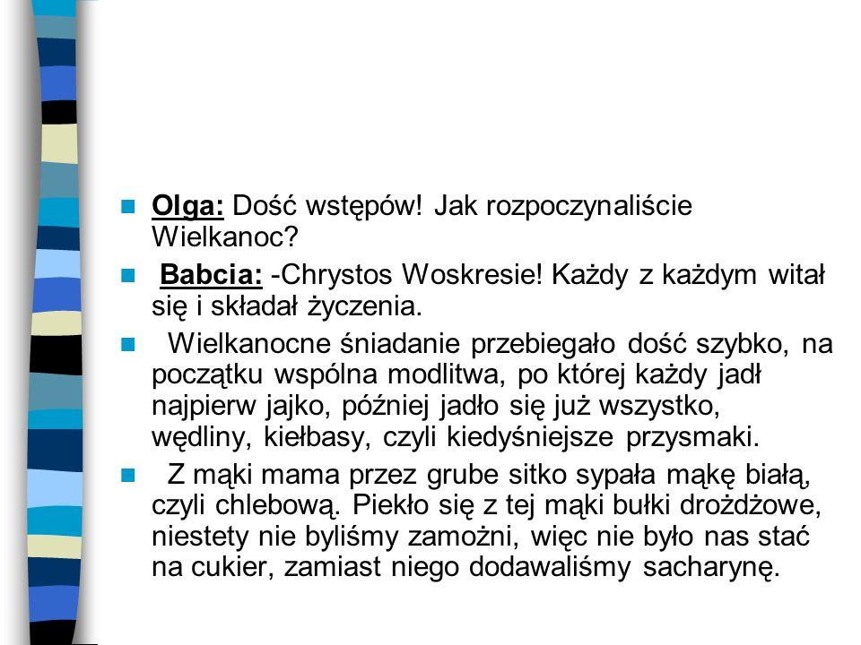 Olga: Dość wstępów! Jak rozpoczynaliście Wielkanoc? Babcia: -Chrystos Woskresie! Każdy z każdym witał się i składał życzenia. Wielkanocne śniadanie pr