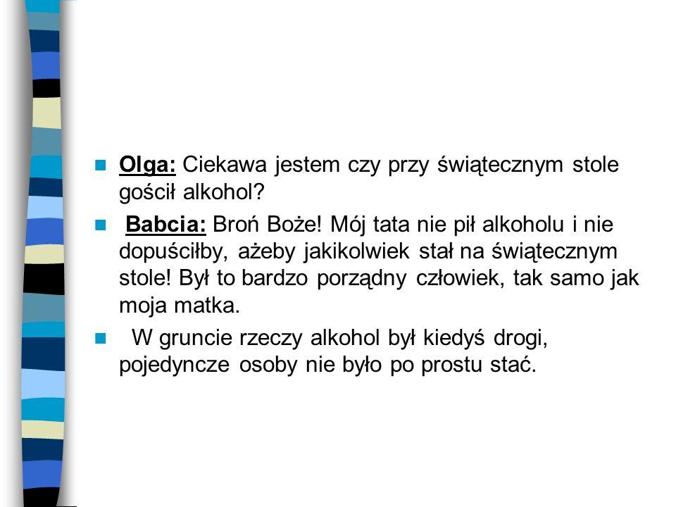 Olga: Ciekawa jestem czy przy świątecznym stole gościł alkohol? Babcia: Broń Boże! Mój tata nie pił alkoholu i nie dopuściłby, ażeby jakikolwiek stał
