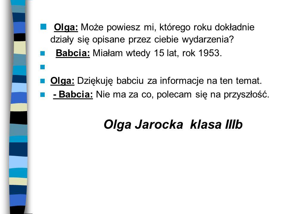 Olga: Może powiesz mi, którego roku dokładnie działy się opisane przez ciebie wydarzenia? Babcia: Miałam wtedy 15 lat, rok 1953. Olga: Dziękuję babciu
