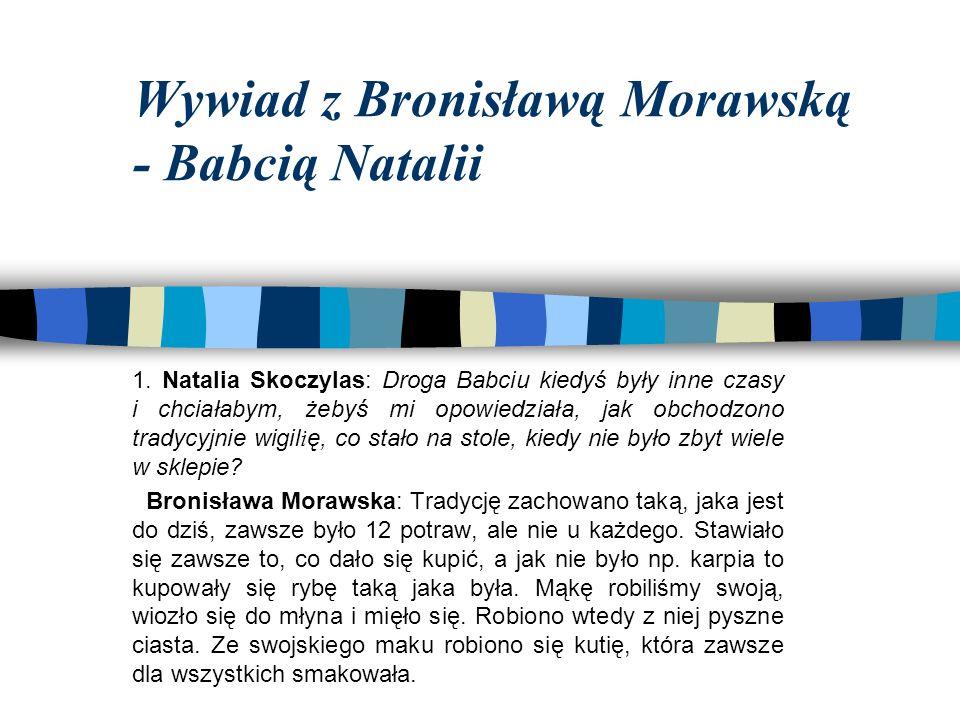Wywiad z Bronisławą Morawską - Babcią Natalii 1. Natalia Skoczylas: Droga Babciu kiedyś były inne czasy i chciałabym, żebyś mi opowiedziała, jak obcho