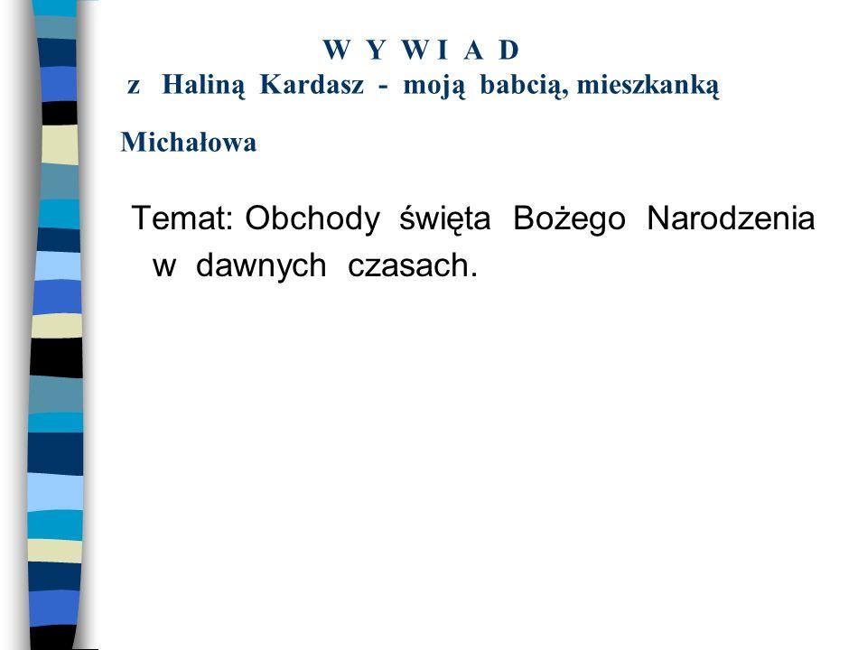 W Y W I A D z Haliną Kardasz - moją babcią, mieszkanką Michałowa Temat: Obchody święta Bożego Narodzenia w dawnych czasach.