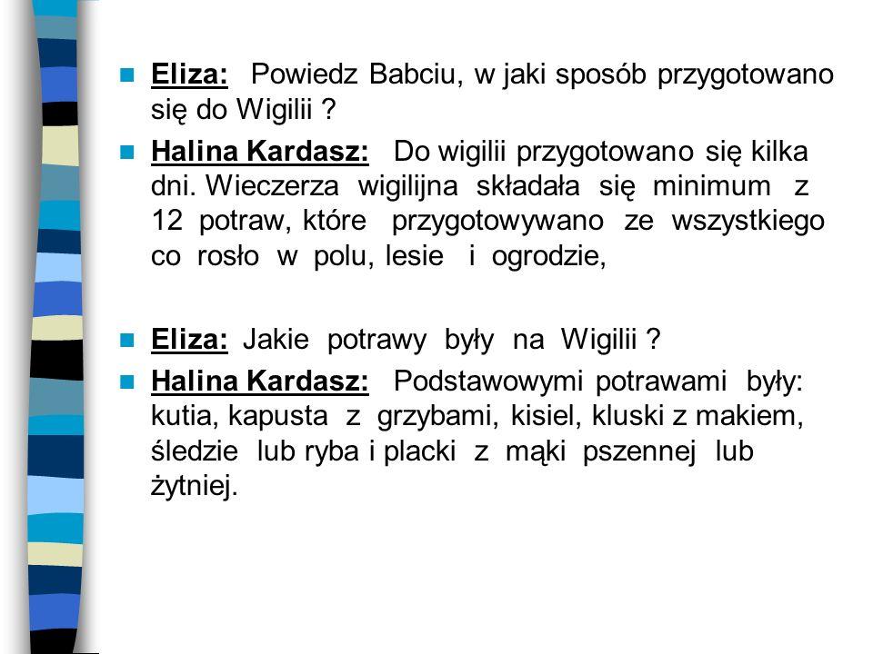 Eliza: Powiedz Babciu, w jaki sposób przygotowano się do Wigilii ? Halina Kardasz: Do wigilii przygotowano się kilka dni. Wieczerza wigilijna składała