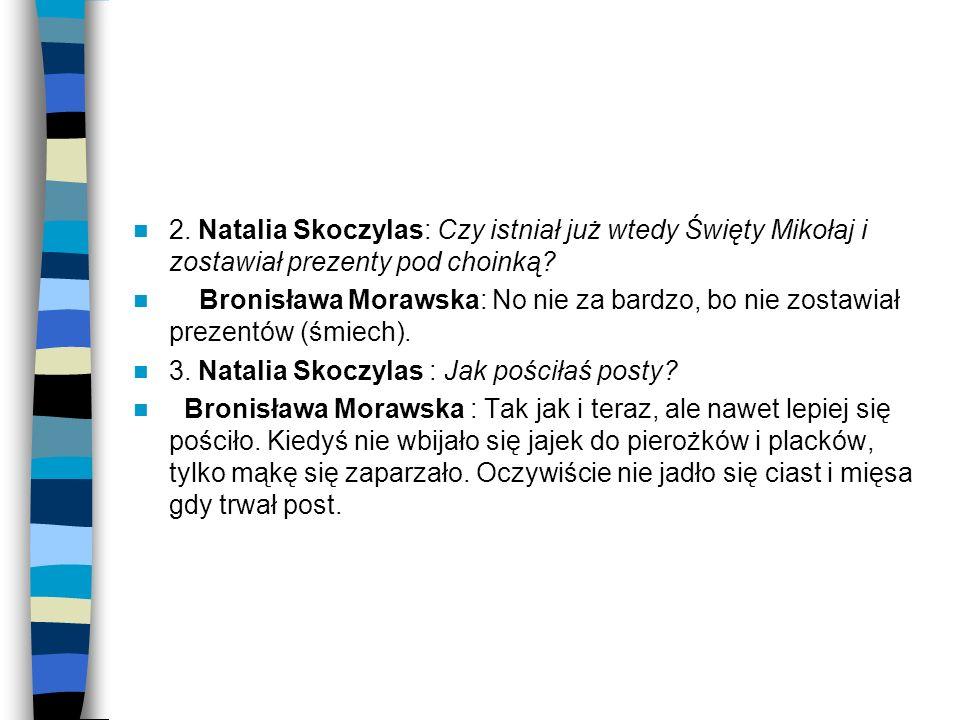 2. Natalia Skoczylas: Czy istniał już wtedy Święty Mikołaj i zostawiał prezenty pod choinką? Bronisława Morawska: No nie za bardzo, bo nie zostawiał p