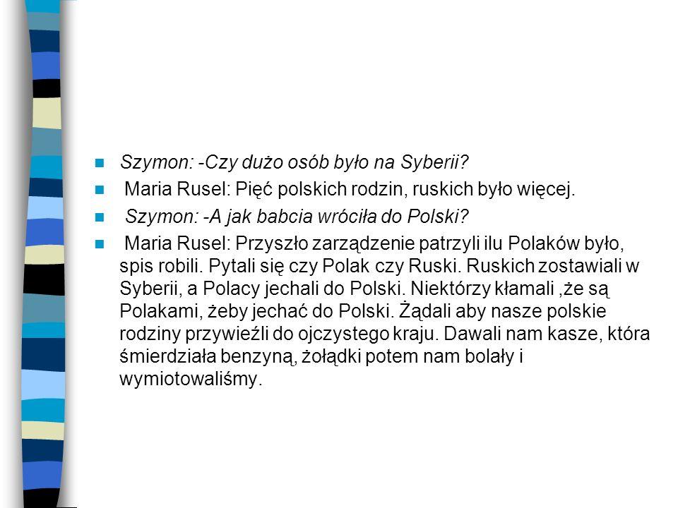 Szymon: -Czy dużo osób było na Syberii? Maria Rusel: Pięć polskich rodzin, ruskich było więcej. Szymon: -A jak babcia wróciła do Polski? Maria Rusel: