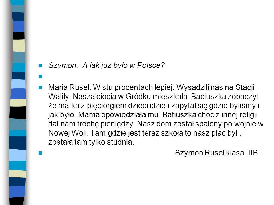 Szymon: -A jak już było w Polsce? Maria Rusel: W stu procentach lepiej. Wysadzili nas na Stacji Waliły. Nasza ciocia w Gródku mieszkała. Baciuszka zob