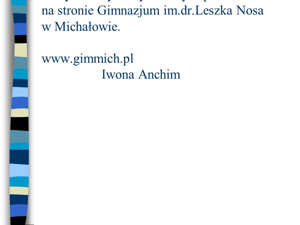 Powyższe wywiady zostały zaprezentowane na stronie Gimnazjum im.dr.Leszka Nosa w Michałowie. www.gimmich.pl Iwona Anchim