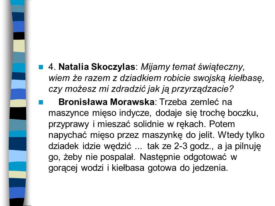 4. Natalia Skoczylas: Mijamy temat świąteczny, wiem że razem z dziadkiem robicie swojską kiełbasę, czy możesz mi zdradzić jak ją przyrządzacie? Bronis