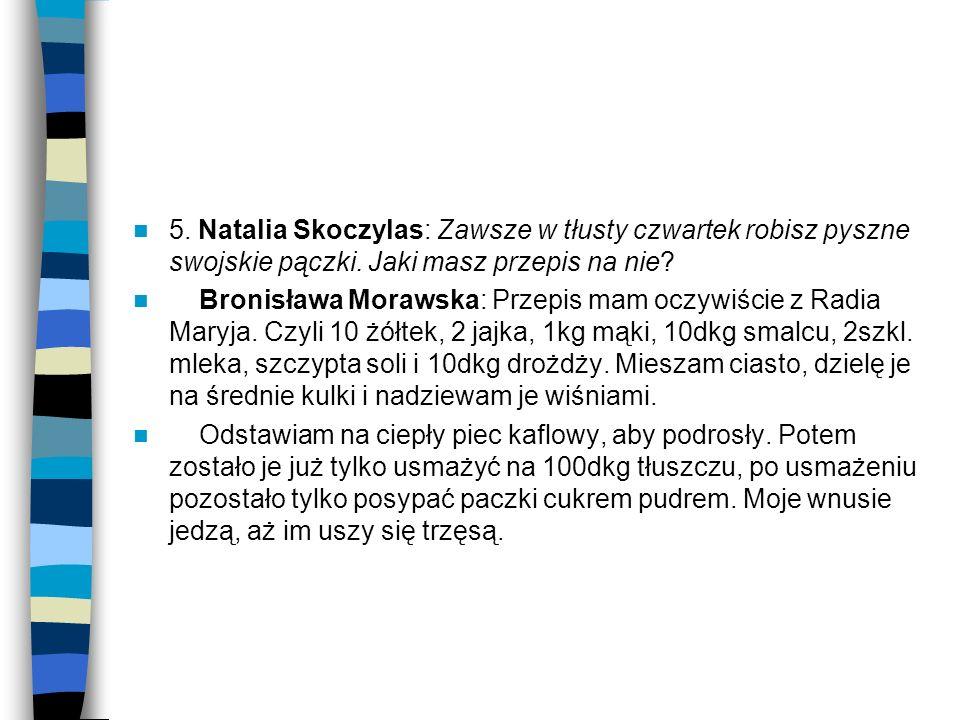 5. Natalia Skoczylas: Zawsze w tłusty czwartek robisz pyszne swojskie pączki. Jaki masz przepis na nie? Bronisława Morawska: Przepis mam oczywiście z