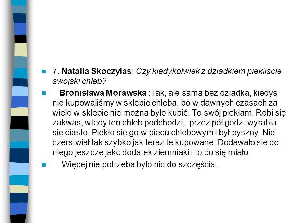 7. Natalia Skoczylas: Czy kiedykolwiek z dziadkiem piekliście swojski chleb? Bronisława Morawska :Tak, ale sama bez dziadka, kiedyś nie kupowaliśmy w