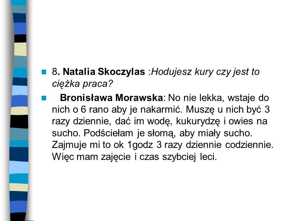 8. Natalia Skoczylas :Hodujesz kury czy jest to ciężka praca? Bronisława Morawska: No nie lekka, wstaje do nich o 6 rano aby je nakarmić. Muszę u nich