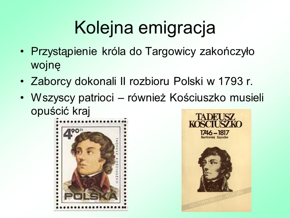 Kolejna emigracja Przystąpienie króla do Targowicy zakończyło wojnę Zaborcy dokonali II rozbioru Polski w 1793 r. Wszyscy patrioci – również Kościuszk