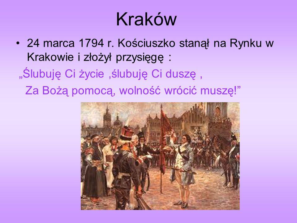 Kraków 24 marca 1794 r. Kościuszko stanął na Rynku w Krakowie i złożył przysięgę : Ślubuję Ci życie,ślubuję Ci duszę, Za Bożą pomocą, wolność wrócić m