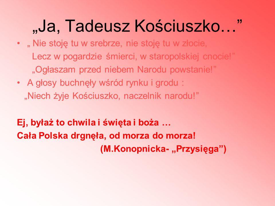 Ja, Tadeusz Kościuszko… Nie stoję tu w srebrze, nie stoję tu w złocie, Lecz w pogardzie śmierci, w staropolskiej cnocie! Ogłaszam przed niebem Narodu