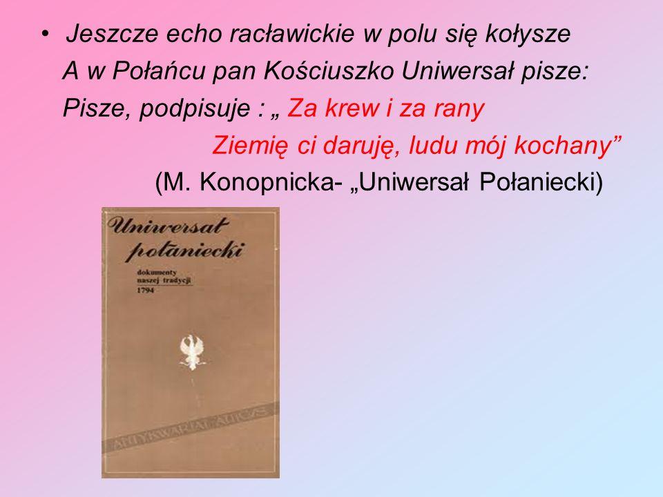 Jeszcze echo racławickie w polu się kołysze A w Połańcu pan Kościuszko Uniwersał pisze: Pisze, podpisuje : Za krew i za rany Ziemię ci daruję, ludu mó
