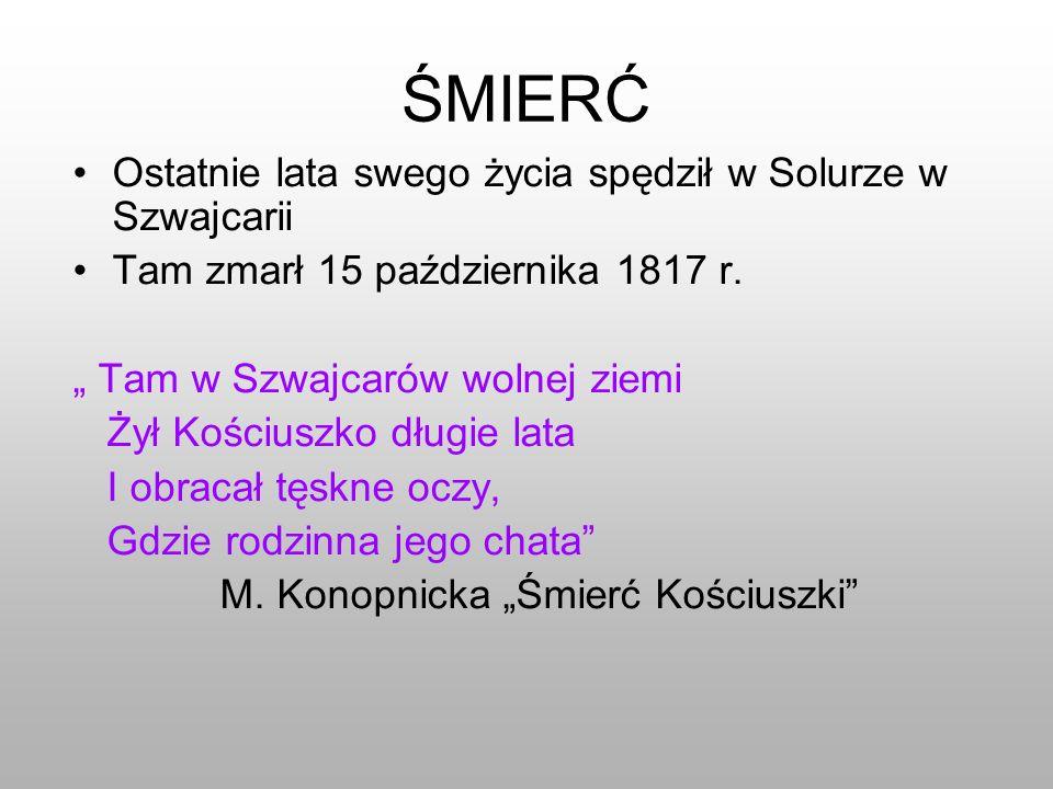 ŚMIERĆ Ostatnie lata swego życia spędził w Solurze w Szwajcarii Tam zmarł 15 października 1817 r. Tam w Szwajcarów wolnej ziemi Żył Kościuszko długie