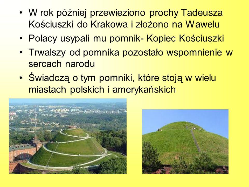 W rok później przewieziono prochy Tadeusza Kościuszki do Krakowa i złożono na Wawelu Polacy usypali mu pomnik- Kopiec Kościuszki Trwalszy od pomnika p