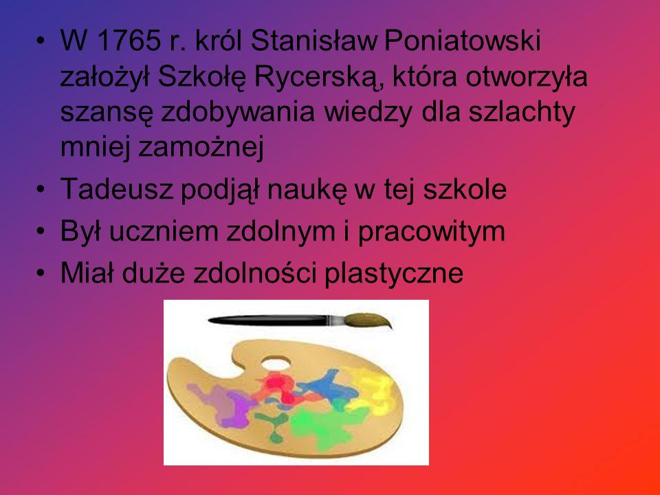 W 1765 r. król Stanisław Poniatowski założył Szkołę Rycerską, która otworzyła szansę zdobywania wiedzy dla szlachty mniej zamożnej Tadeusz podjął nauk