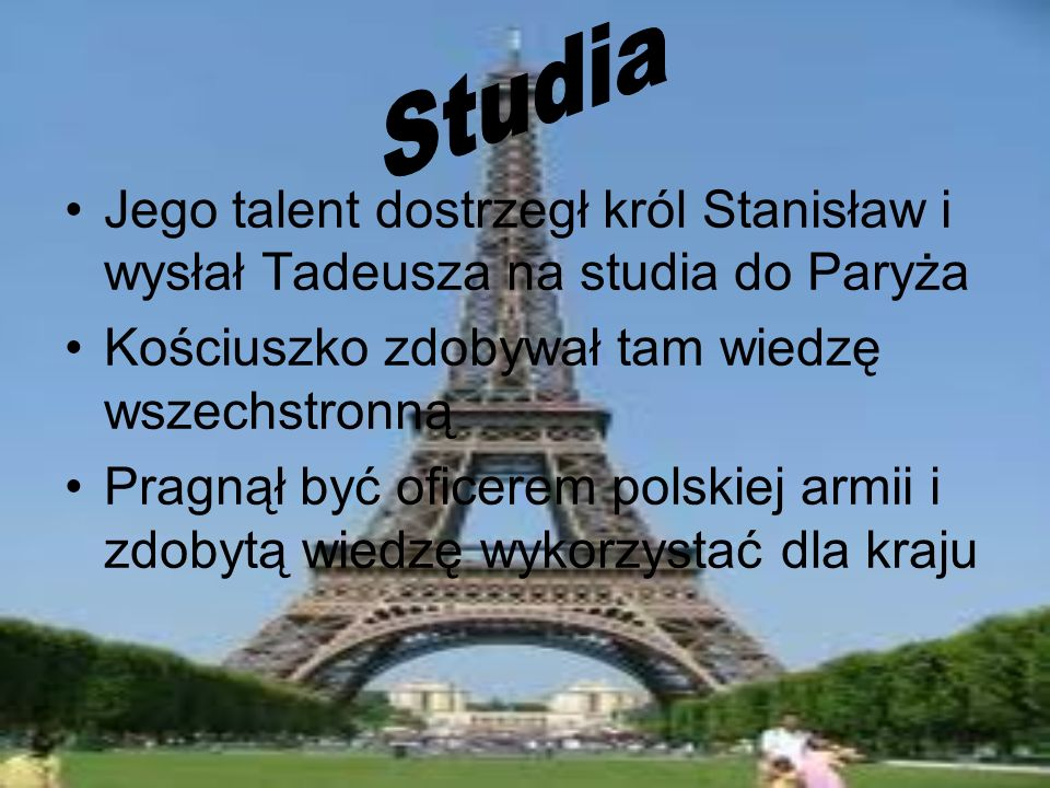 Jego talent dostrzegł król Stanisław i wysłał Tadeusza na studia do Paryża Kościuszko zdobywał tam wiedzę wszechstronną Pragnął być oficerem polskiej
