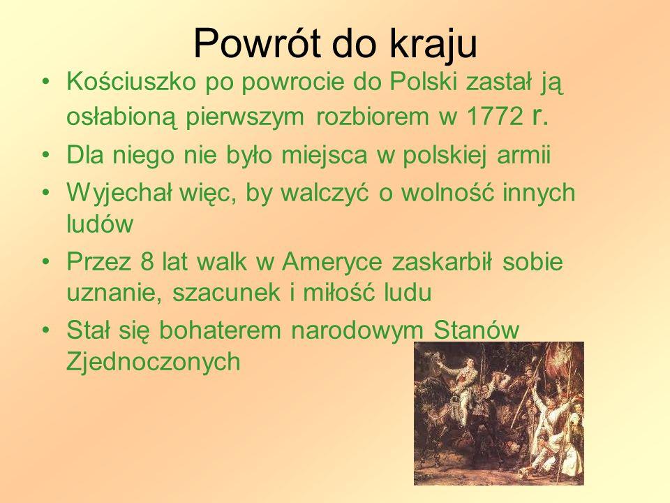 Powrót do kraju Kościuszko po powrocie do Polski zastał ją osłabioną pierwszym rozbiorem w 1772 r. Dla niego nie było miejsca w polskiej armii Wyjecha