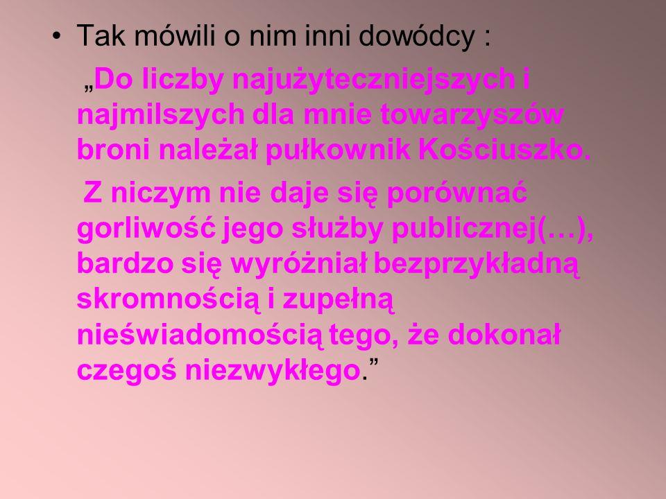 Tak mówili o nim inni dowódcy : Do liczby najużyteczniejszych i najmilszych dla mnie towarzyszów broni należał pułkownik Kościuszko. Z niczym nie daje
