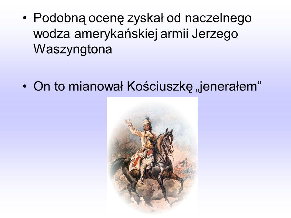 Podobną ocenę zyskał od naczelnego wodza amerykańskiej armii Jerzego Waszyngtona On to mianował Kościuszkę jenerałem