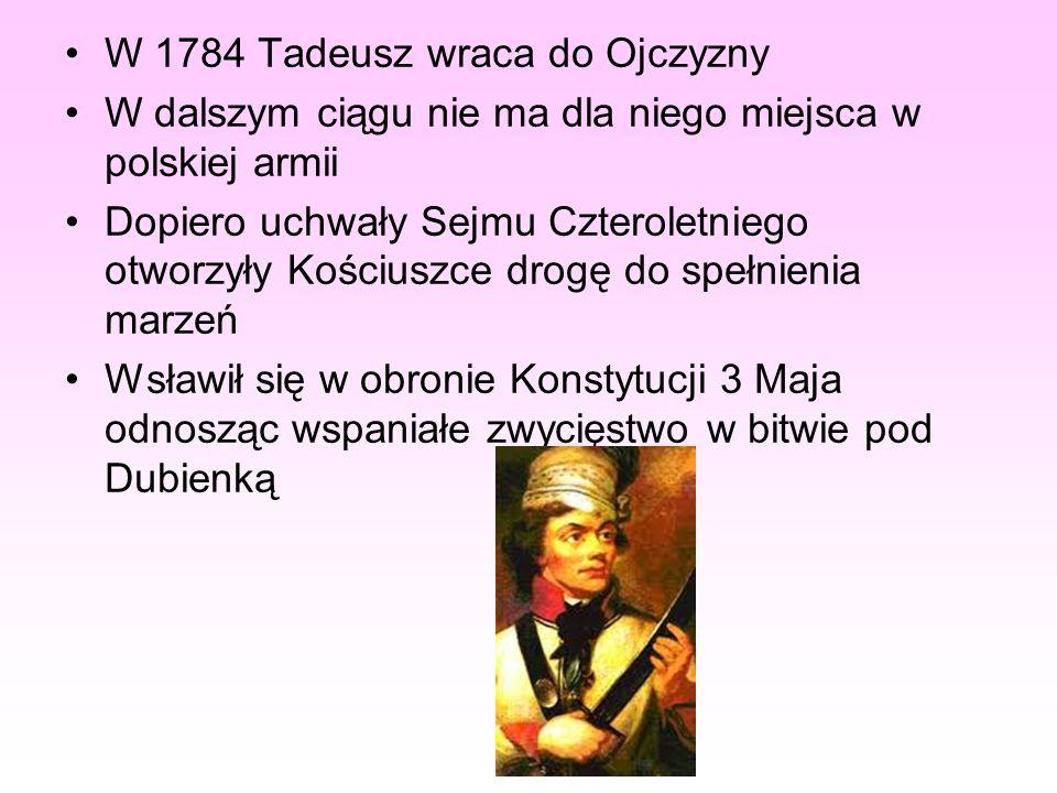 W 1784 Tadeusz wraca do Ojczyzny W dalszym ciągu nie ma dla niego miejsca w polskiej armii Dopiero uchwały Sejmu Czteroletniego otworzyły Kościuszce d