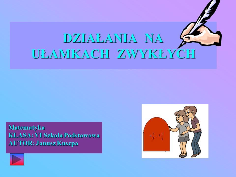 DZIAŁANIA NA UŁAMKACH ZWYKŁYCH Matematyka KLASA: VI Szkoła Podstawowa AUTOR: Janusz Kuszpa