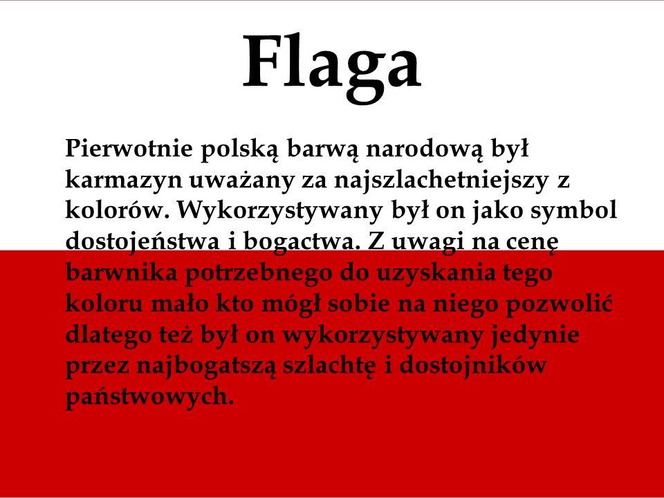 Flaga Pierwotnie polską barwą narodową był karmazyn uważany za najszlachetniejszy z kolorów. Wykorzystywany był on jako symbol dostojeństwa i bogactwa