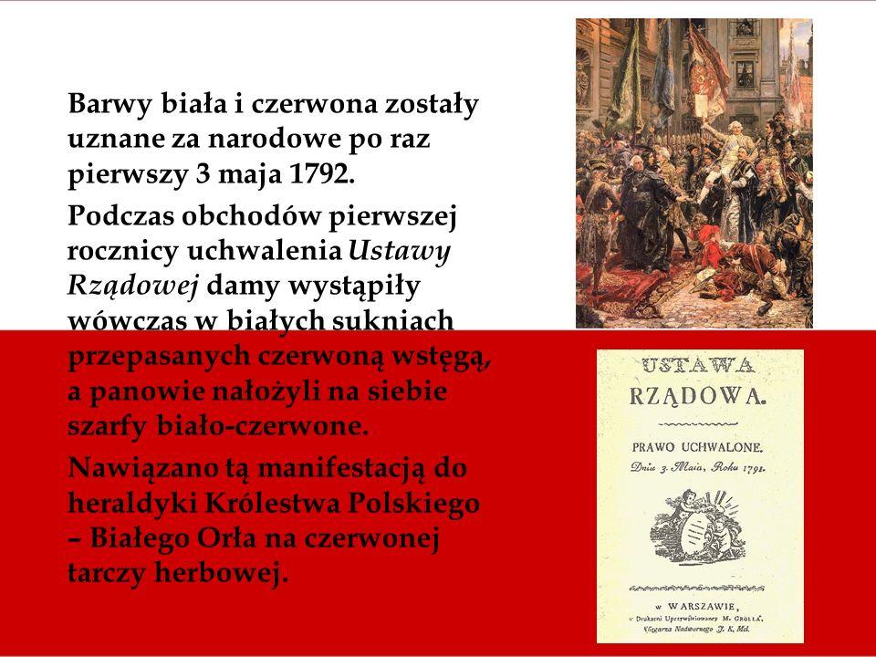 Barwy biała i czerwona zostały uznane za narodowe po raz pierwszy 3 maja 1792. Podczas obchodów pierwszej rocznicy uchwalenia Ustawy Rządowej damy wys