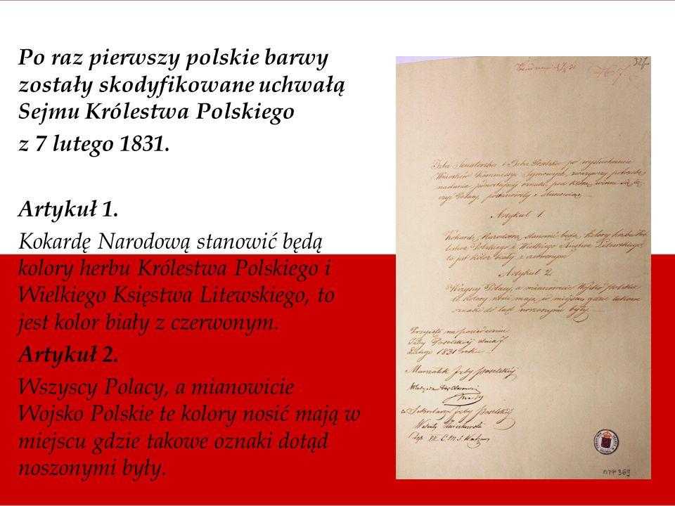 Po raz pierwszy polskie barwy zostały skodyfikowane uchwałą Sejmu Królestwa Polskiego z 7 lutego 1831. Artykuł 1. Kokardę Narodową stanowić będą kolor