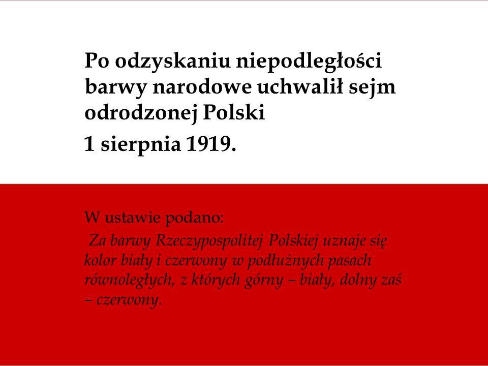 Po odzyskaniu niepodległości barwy narodowe uchwalił sejm odrodzonej Polski 1 sierpnia 1919. W ustawie podano: Za barwy Rzeczypospolitej Polskiej uzna