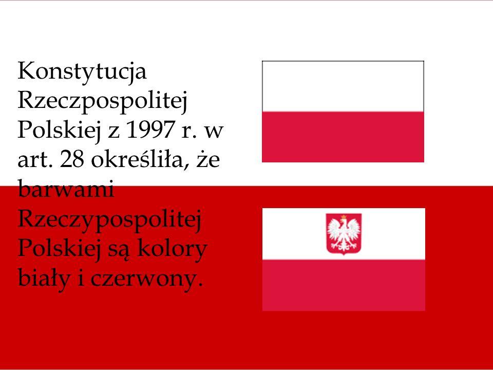 Konstytucja Rzeczpospolitej Polskiej z 1997 r. w art. 28 określiła, że barwami Rzeczypospolitej Polskiej są kolory biały i czerwony.