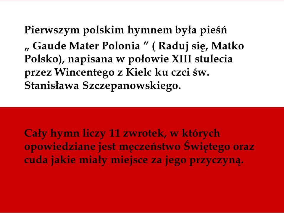 Pierwszym polskim hymnem była pieśń Gaude Mater Polonia ( Raduj się, Matko Polsko), napisana w połowie XIII stulecia przez Wincentego z Kielc ku czci