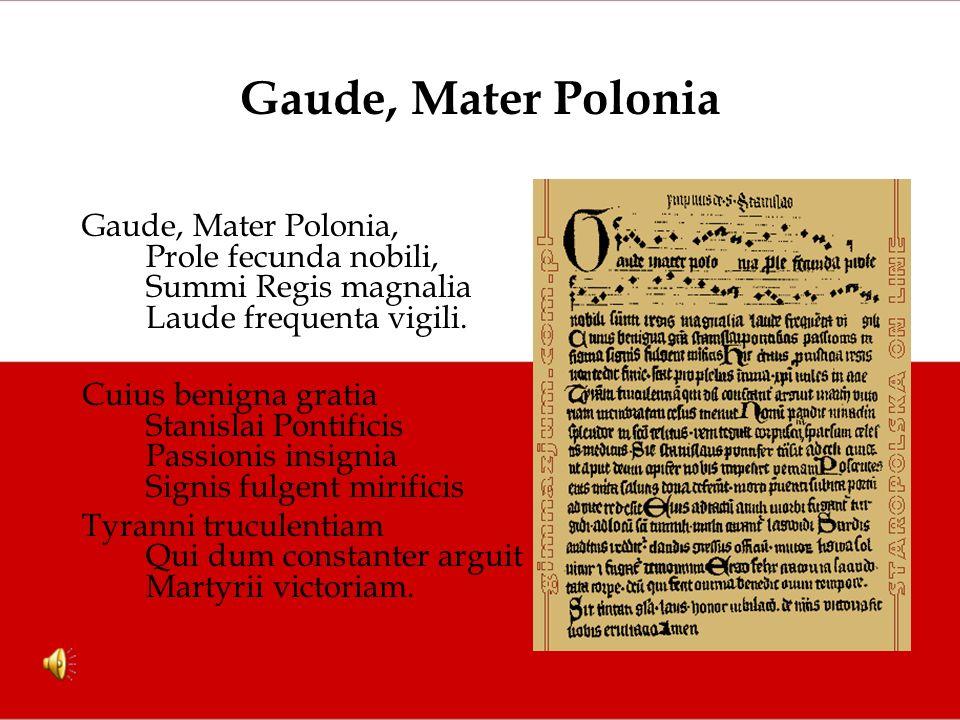 Gaude, Mater Polonia Gaude, Mater Polonia, Prole fecunda nobili, Summi Regis magnalia Laude frequenta vigili. Cuius benigna gratia Stanislai Pontifici