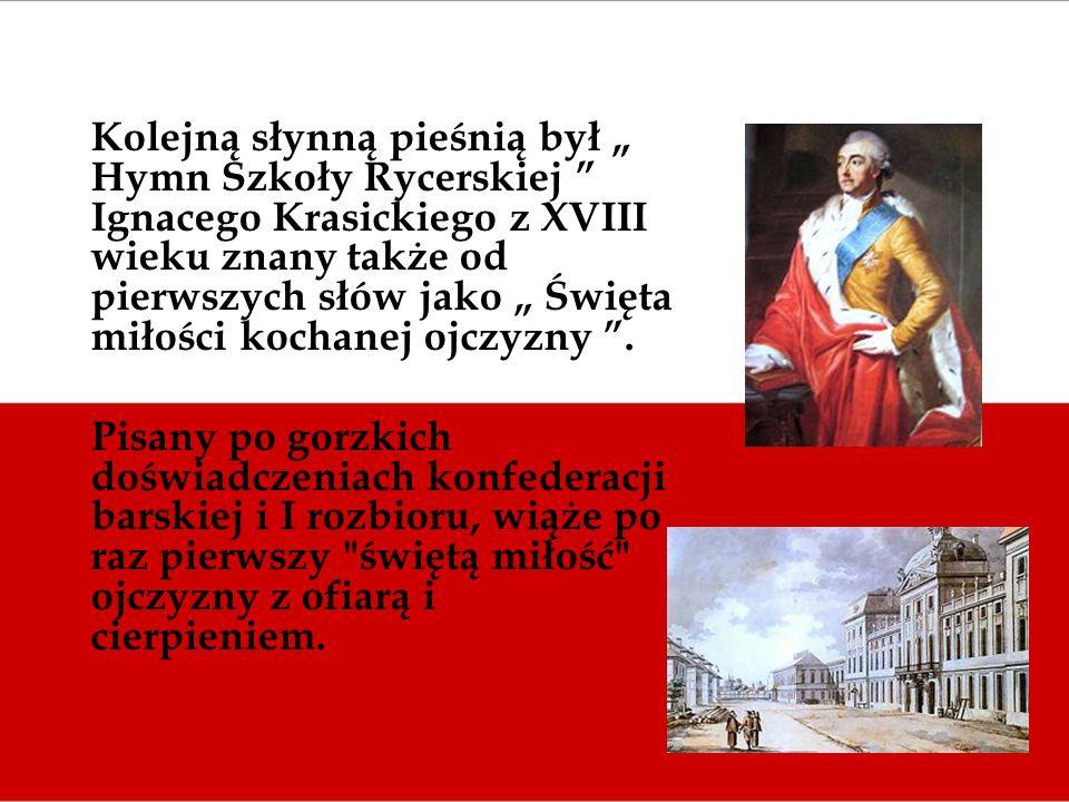 Kolejną słynną pieśnią był Hymn Szkoły Rycerskiej Ignacego Krasickiego z XVIII wieku znany także od pierwszych słów jako Święta miłości kochanej ojczy