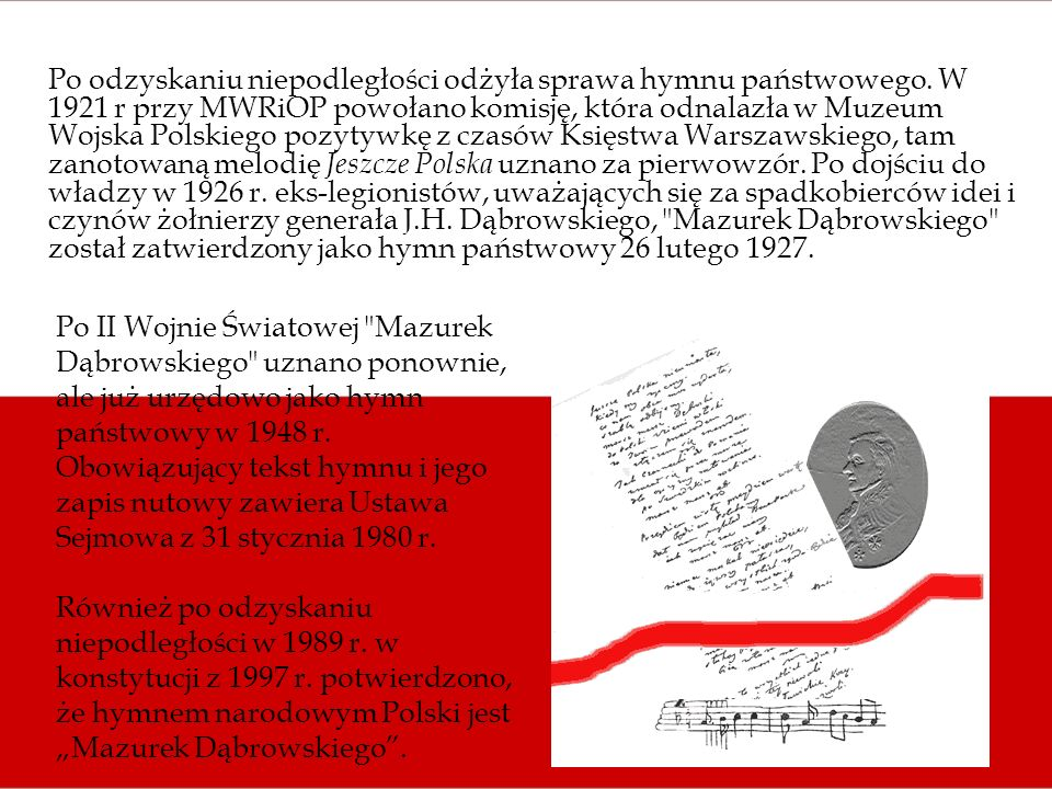 Po odzyskaniu niepodległości odżyła sprawa hymnu państwowego. W 1921 r przy MWRiOP powołano komisję, która odnalazła w Muzeum Wojska Polskiego pozytyw