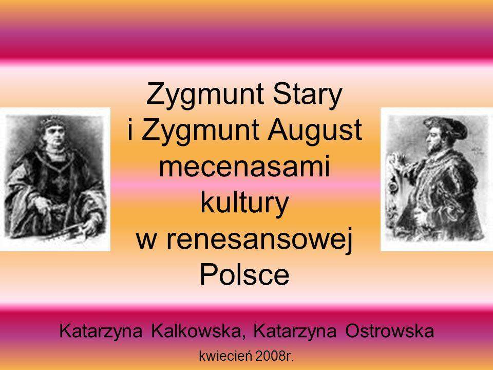 Zygmunt Stary i Zygmunt August mecenasami kultury w renesansowej Polsce Katarzyna Kalkowska, Katarzyna Ostrowska kwiecień 2008r.