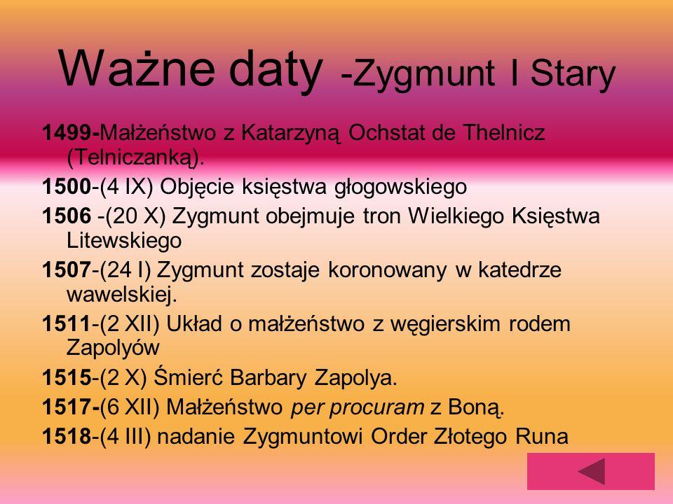 Ważne daty -Zygmunt I Stary 1499-Małżeństwo z Katarzyną Ochstat de Thelnicz (Telniczanką). 1500-(4 IX) Objęcie księstwa głogowskiego 1506 -(20 X) Zygm