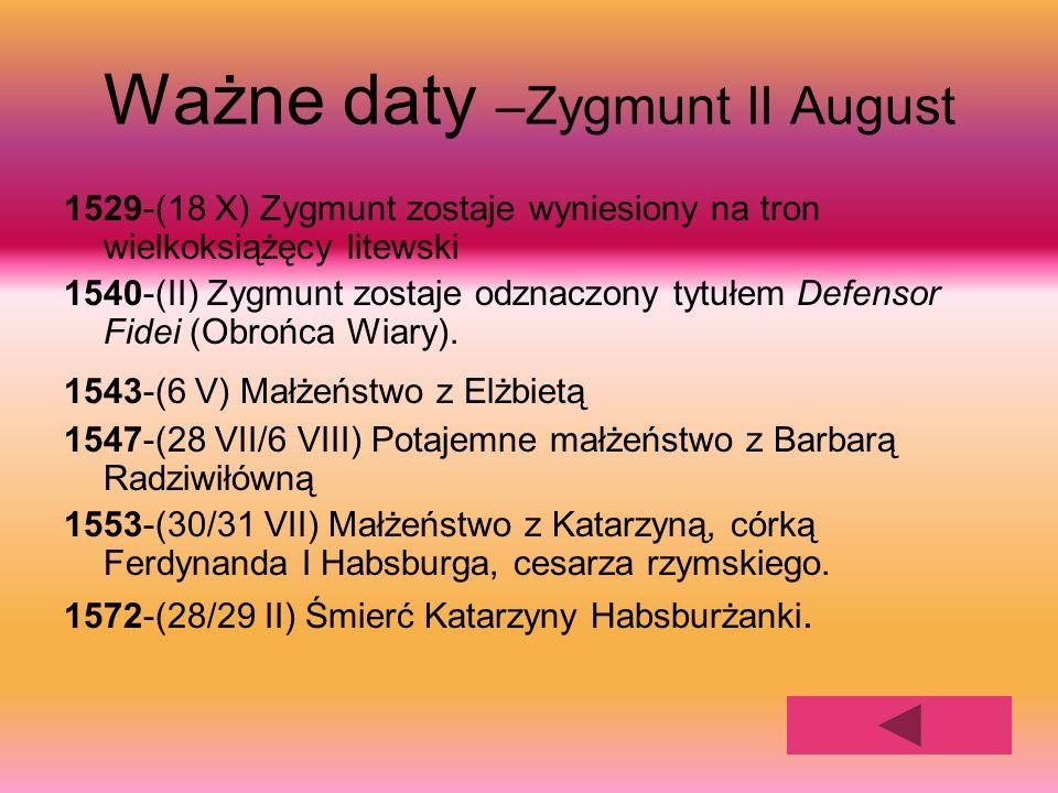 Ważne daty –Zygmunt II August 1529-(18 X) Zygmunt zostaje wyniesiony na tron wielkoksiążęcy litewski 1540-(II) Zygmunt zostaje odznaczony tytułem Defe